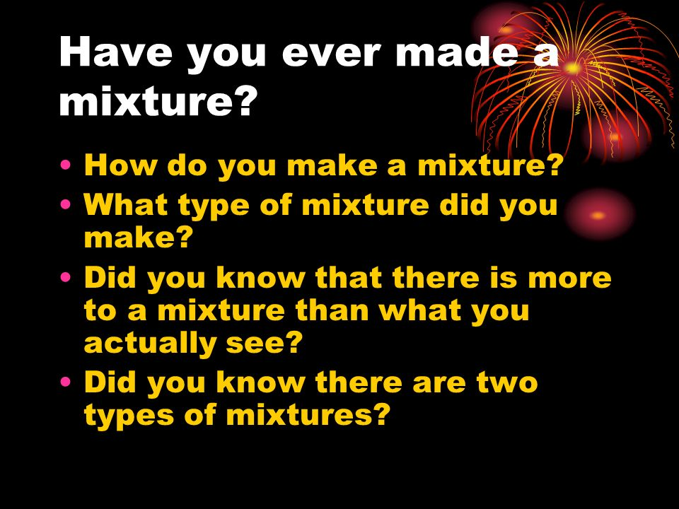 Have you ever made a mixture? How do you make a mixture? What type of mixture did you make? Did you know that there is more to a mixture than what you