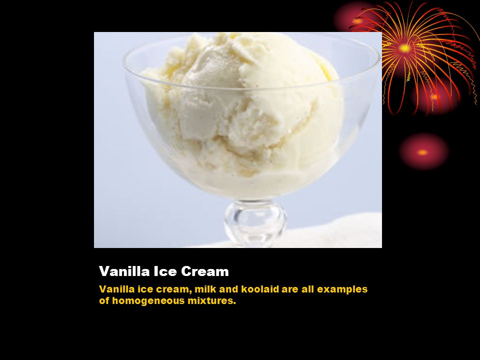 Vanilla Ice Cream Vanilla ice cream, milk and koolaid are all examples of homogeneous mixtures.