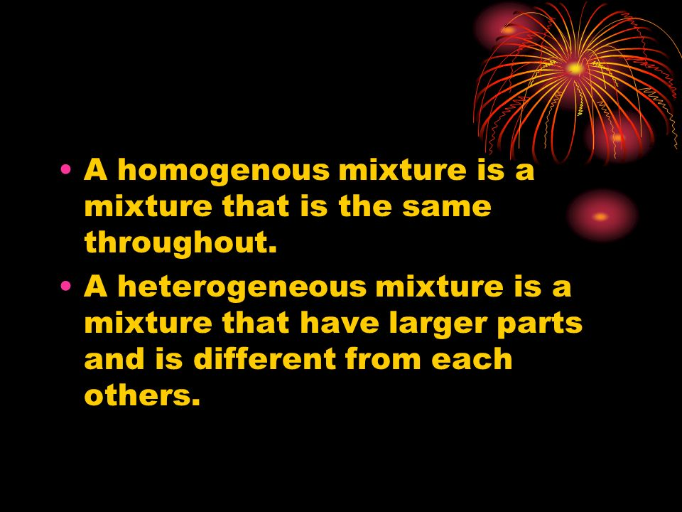 A homogenous mixture is a mixture that is the same throughout. A heterogeneous mixture is a mixture that have larger parts and is different from each