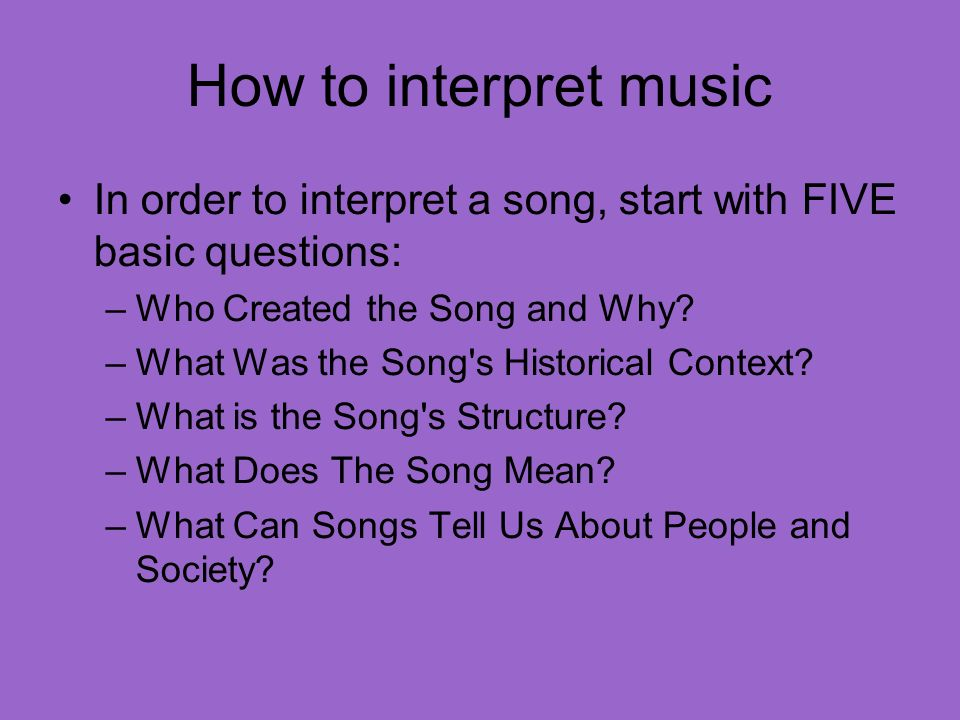 How to interpret music In order to interpret a song, start with FIVE basic questions: –Who Created the Song and Why.