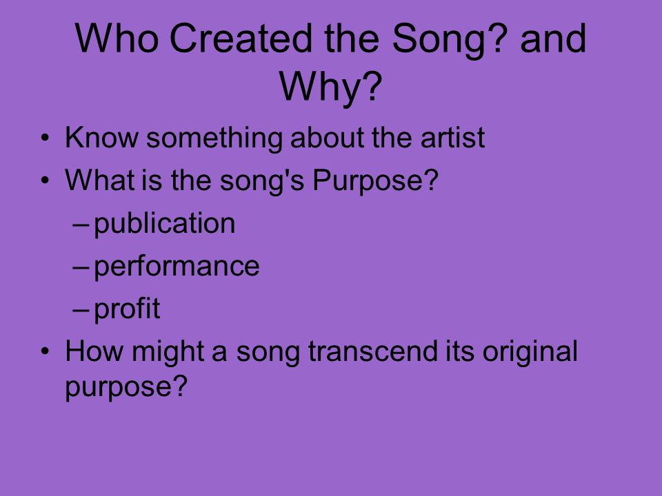 Who Created the Song. and Why. Know something about the artist What is the song s Purpose.
