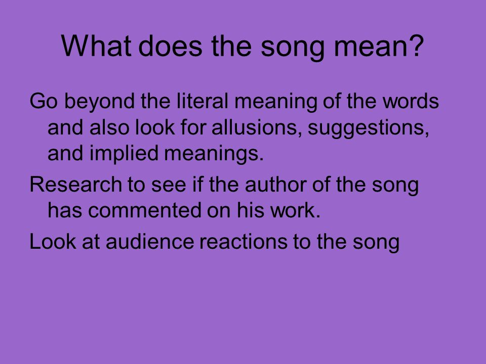 What does the song mean? Go beyond the literal meaning of the words and also look for allusions, suggestions, and implied meanings. Research to see if