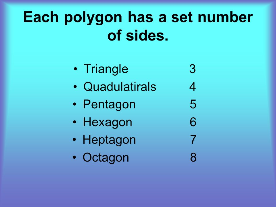 Each polygon has a set number of sides. Triangle 3 Quadulatirals 4 Pentagon 5 Hexagon 6 Heptagon 7 Octagon 8