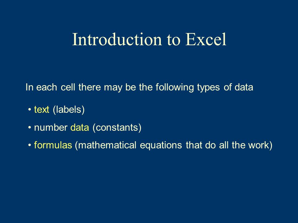 Introduction to Excel In each cell there may be the following types of data text (labels) number data (constants) formulas (mathematical equations tha