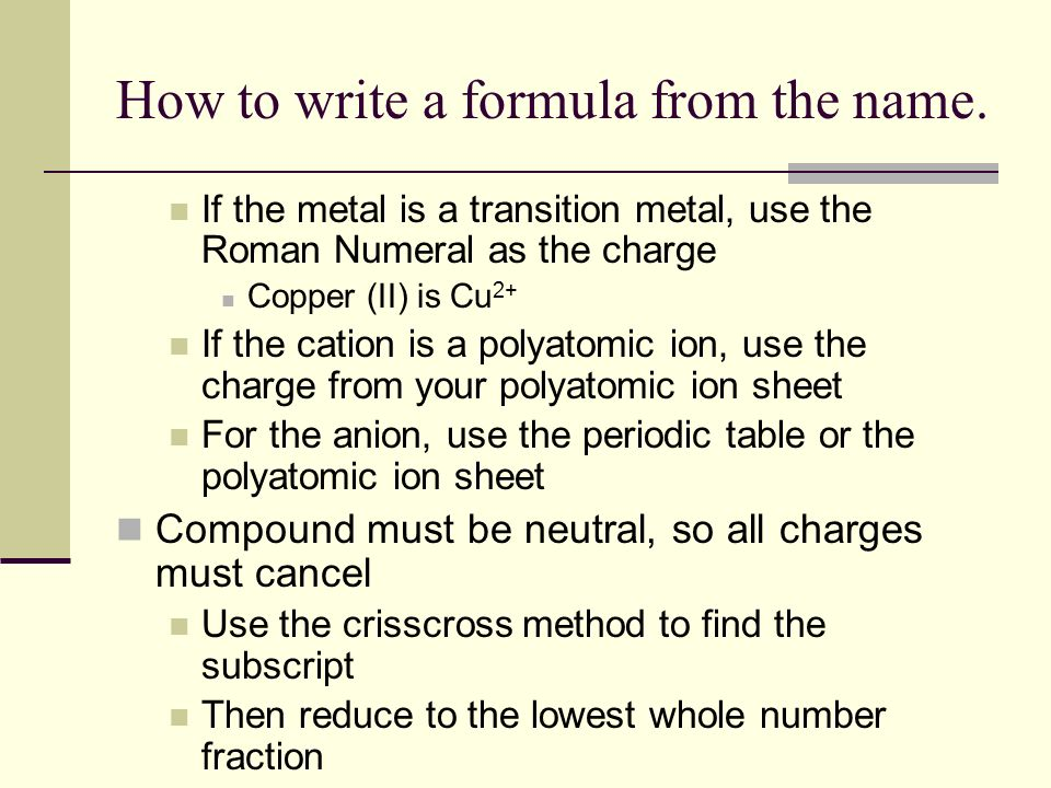 How to write a formula from the name. If the metal is a transition metal, use the Roman Numeral as the charge Copper (II) is Cu 2+ If the cation is a