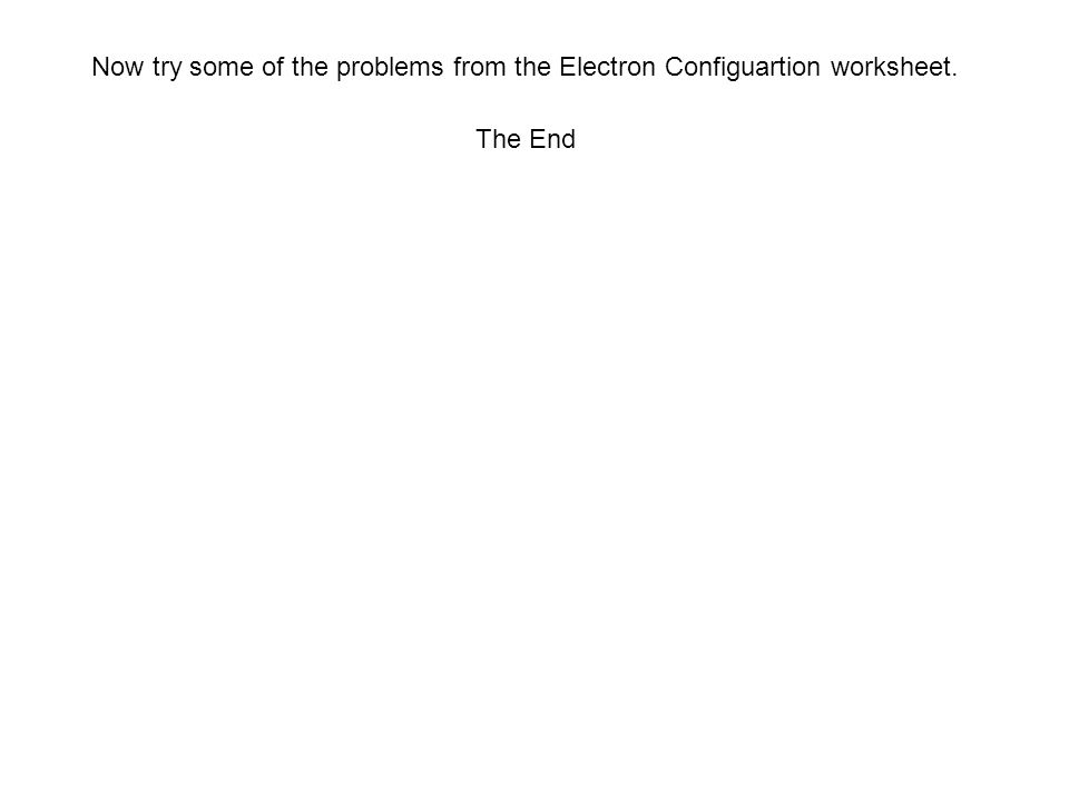 Now try some of the problems from the Electron Configuartion worksheet. The End