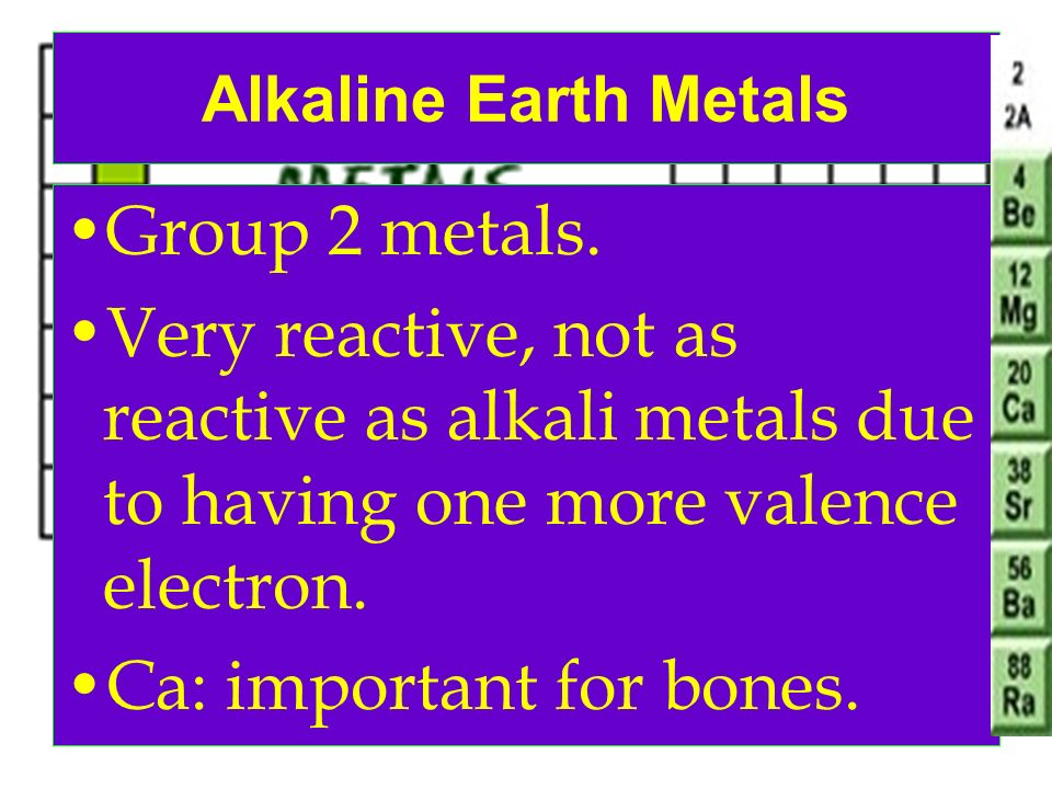 Alkaline Earth Metals Group 2 metals. Very reactive, not as reactive as alkali metals due to having one more valence electron. Ca: important for bones