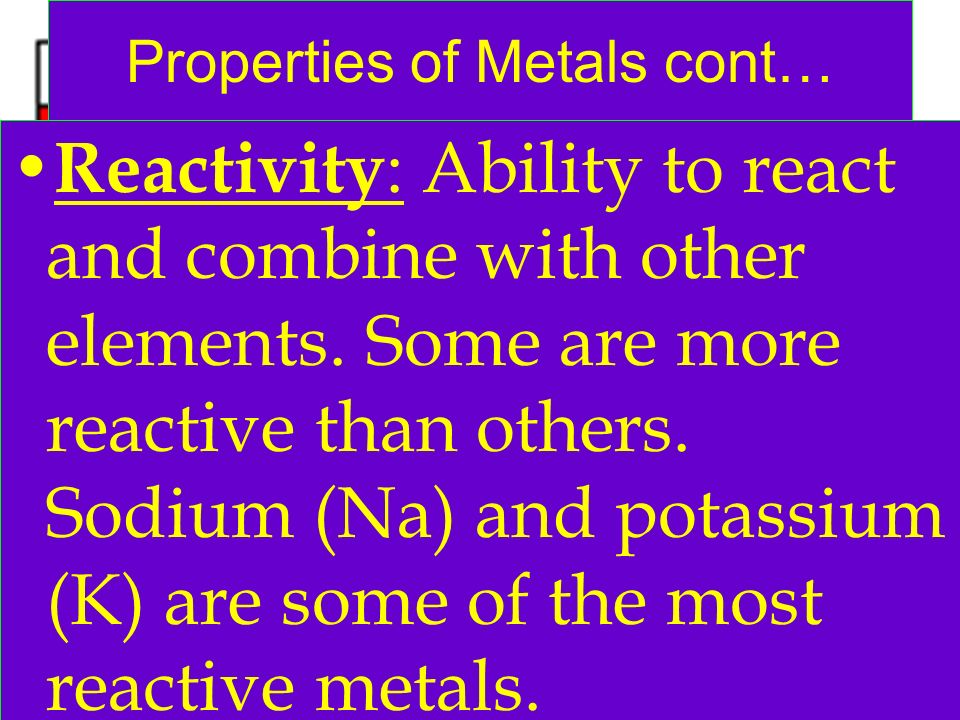 Properties of Metals cont… Reactivity : Ability to react and combine with other elements. Some are more reactive than others. Sodium (Na) and potassiu