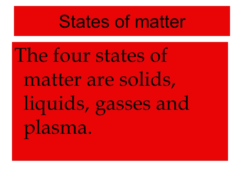 States of matter The four states of matter are solids, liquids, gasses and plasma.