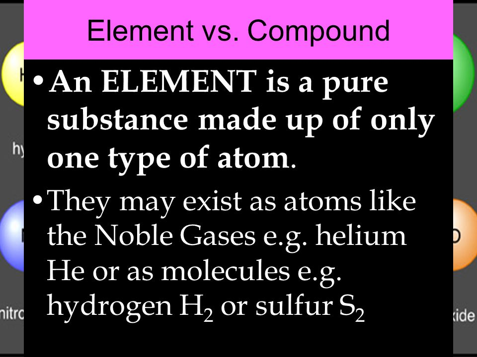Element vs. Compound An ELEMENT is a pure substance made up of only one type of atom. They may exist as atoms like the Noble Gases e.g. helium He or a