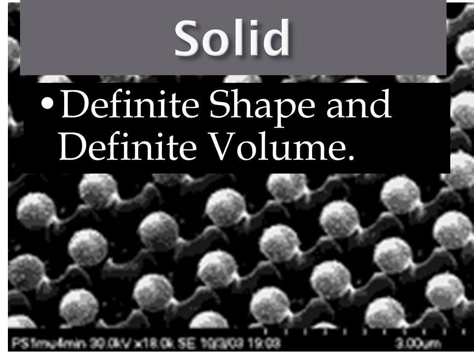 Definite Shape and Definite Volume.