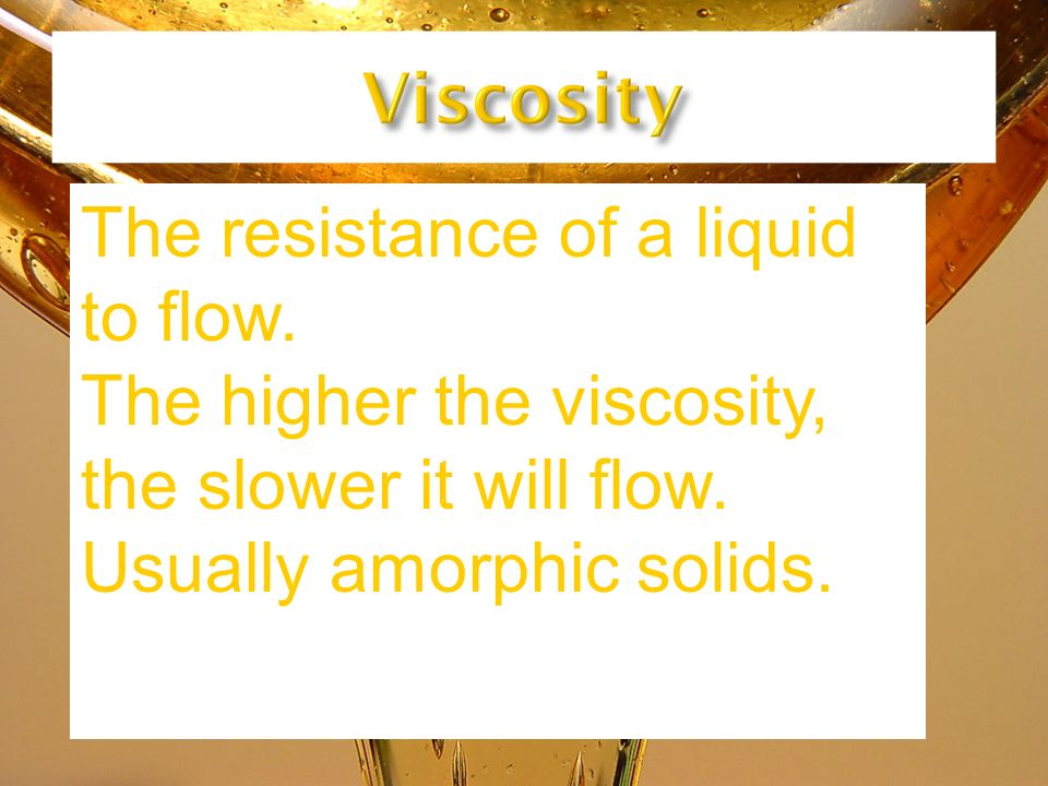 The resistance of a liquid to flow. The higher the viscosity, the slower it will flow. Usually amorphic solids.