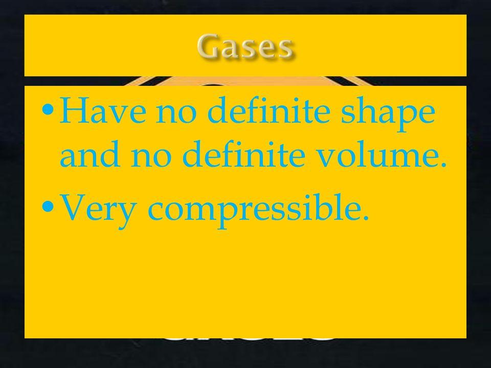 Have no definite shape and no definite volume. Very compressible.