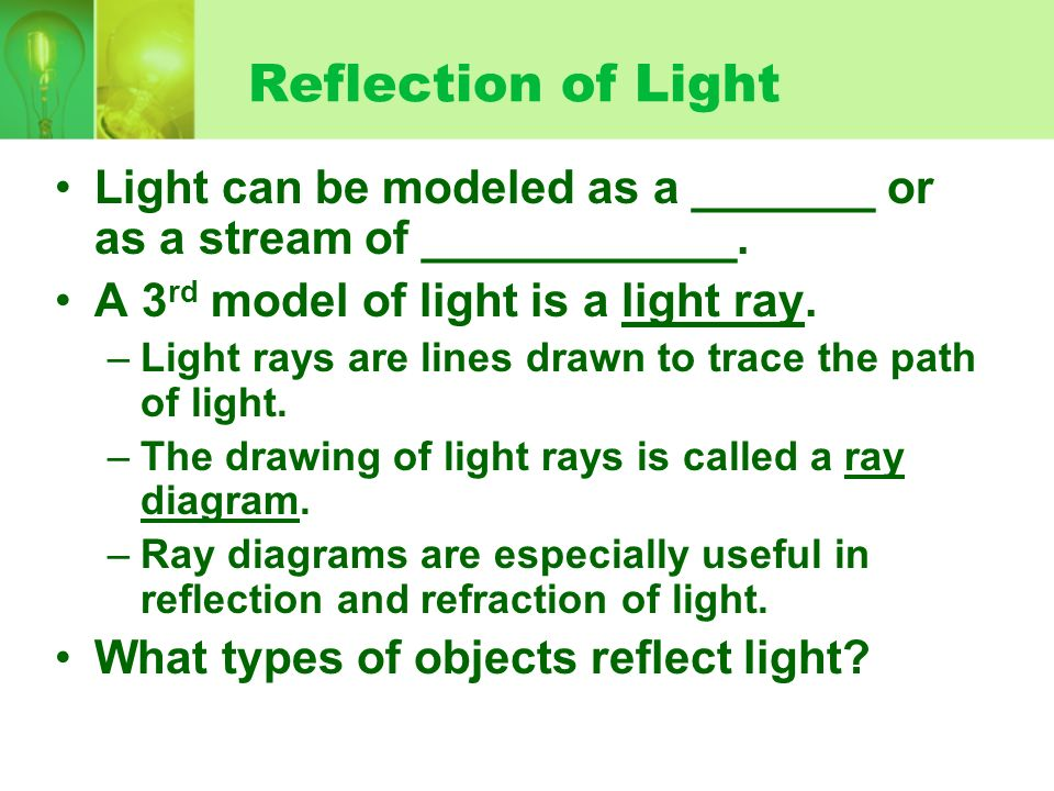 Reflection of Light Light can be modeled as a _______ or as a stream of ____________. A 3 rd model of light is a light ray. –Light rays are lines draw