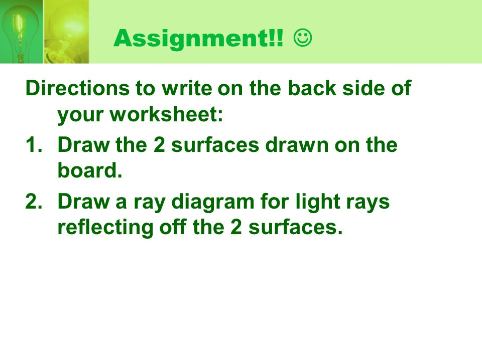 Assignment!! Directions to write on the back side of your worksheet: 1.Draw the 2 surfaces drawn on the board. 2.Draw a ray diagram for light rays ref