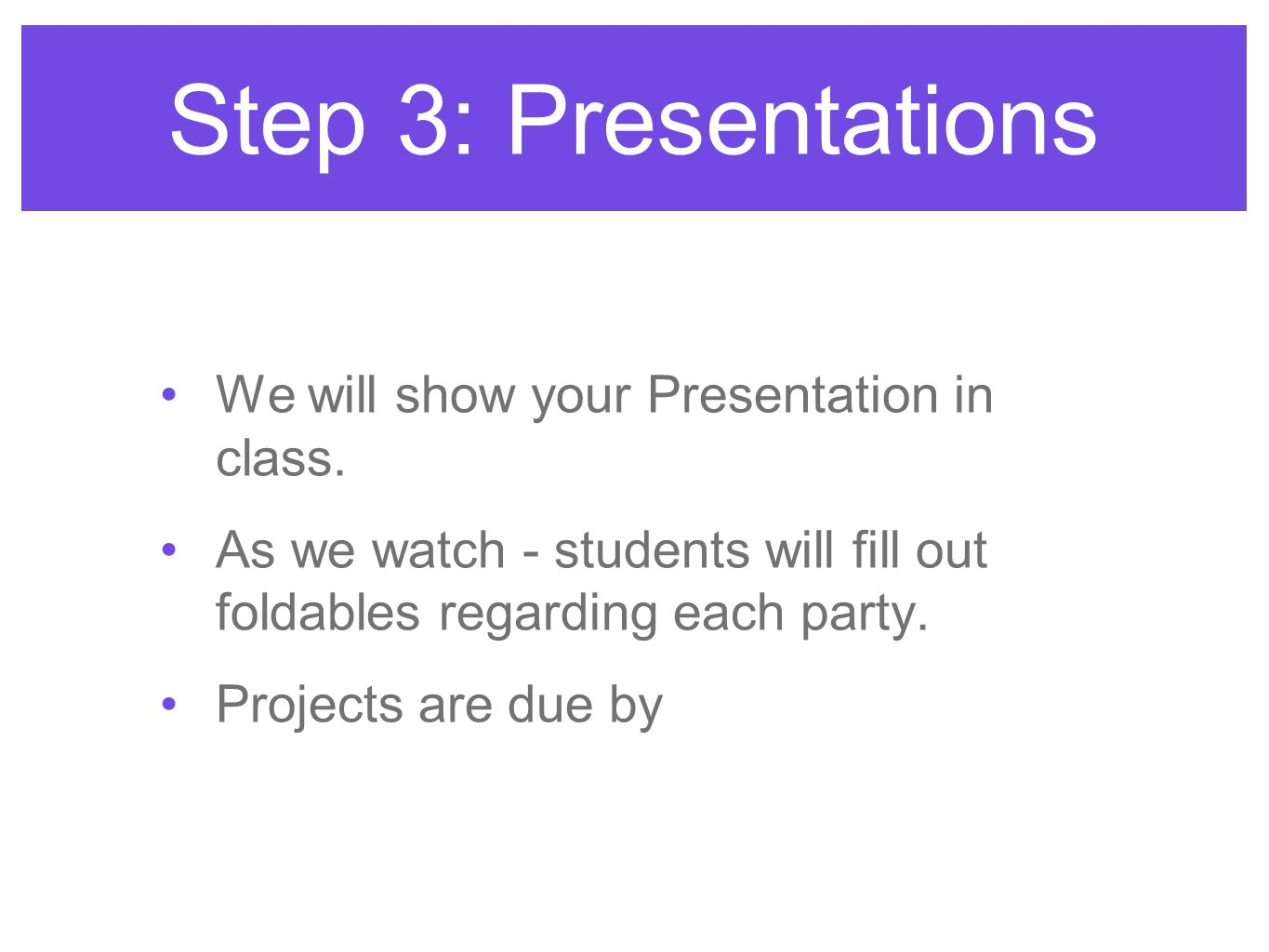 Step 3: Presentations We will show your Presentation in class. As we watch - students will fill out foldables regarding each party. Projects are due b