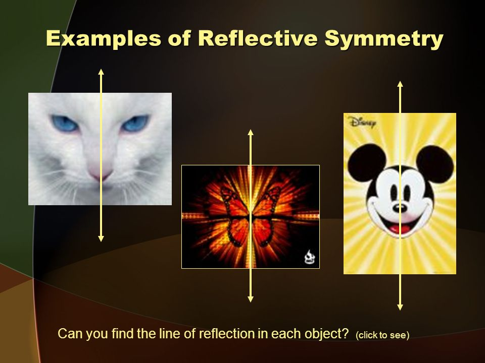Examples of Reflective Symmetry Can you find the line of reflection in each object (click to see)