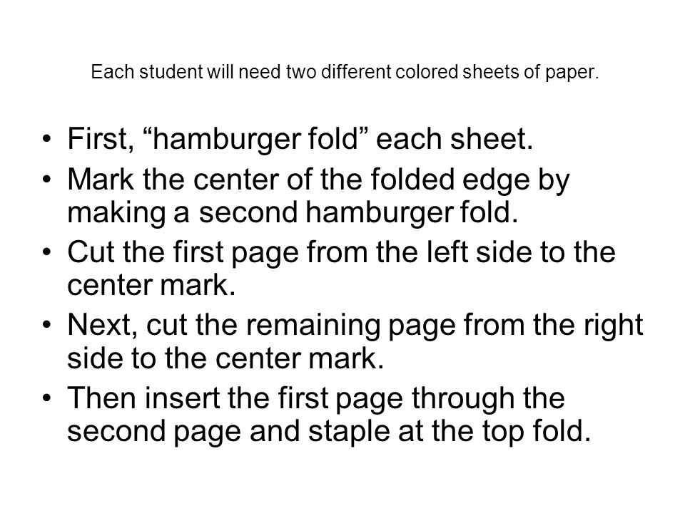 Each student will need two different colored sheets of paper. First, hamburger fold each sheet. Mark the center of the folded edge by making a second