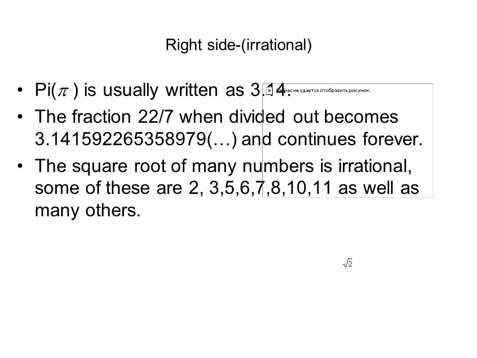 Right side-(irrational) Pi( ) is usually written as 3.14. The fraction 22/7 when divided out becomes 3.141592265358979(…) and continues forever. The s