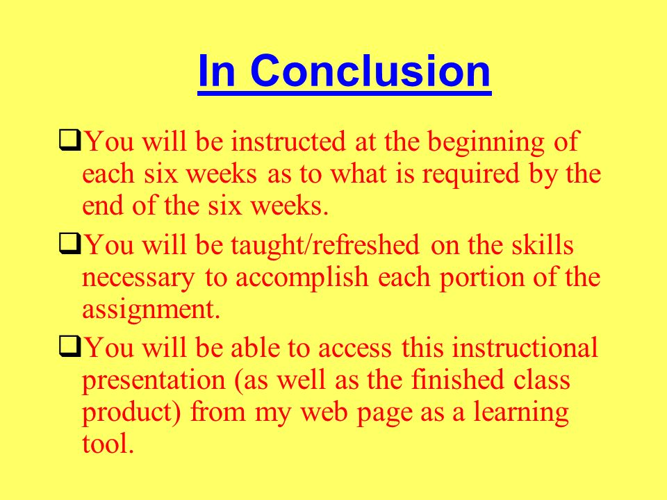 In Conclusion You will be instructed at the beginning of each six weeks as to what is required by the end of the six weeks. You will be taught/refresh