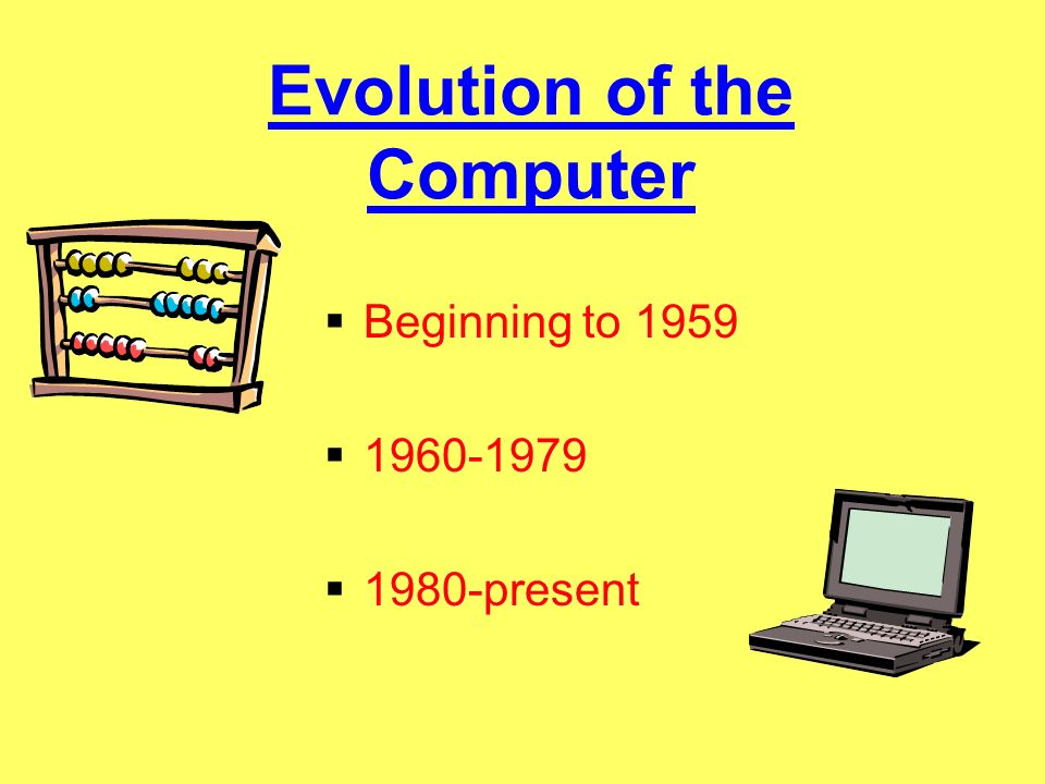 Evolution of the Computer Beginning to 1959 1960-1979 1980-present
