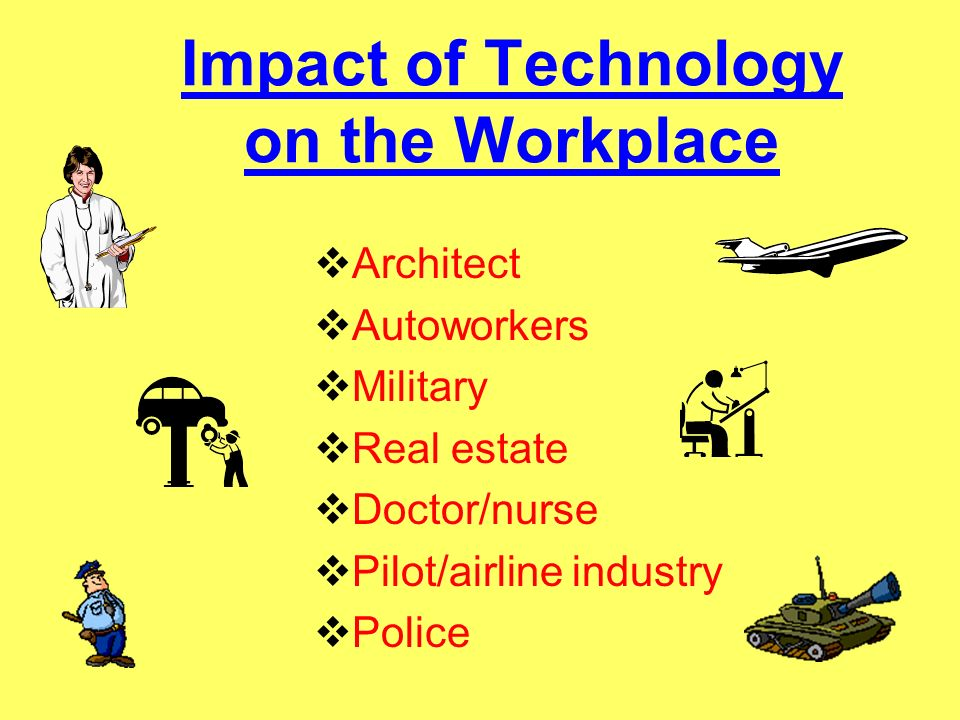Impact of Technology on the Workplace Architect Autoworkers Military Real estate Doctor/nurse Pilot/airline industry Police