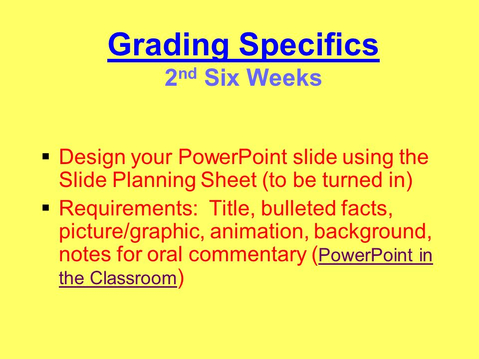 Grading Specifics 3 rd Six Weeks Open a blank presentation slide and input your information from your Slide Planning Sheet ( PowerPoint in the Classroom ) PowerPoint in the Classroom Criteria: Visual/oral presentation, sources, attractiveness, requirements, mechanics, content, organization, and originality