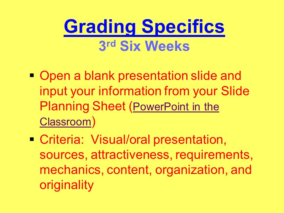 Grading Specifics 3 rd Six Weeks Open a blank presentation slide and input your information from your Slide Planning Sheet ( PowerPoint in the Classro