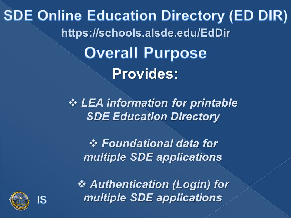 https://schools.alsde.edu/EdDir Provides: LEA information for printable SDE Education Directory LEA information for printable SDE Education Directory Foundational data for multiple SDE applications Foundational data for multiple SDE applications Authentication (Login) for multiple SDE applications Authentication (Login) for multiple SDE applications