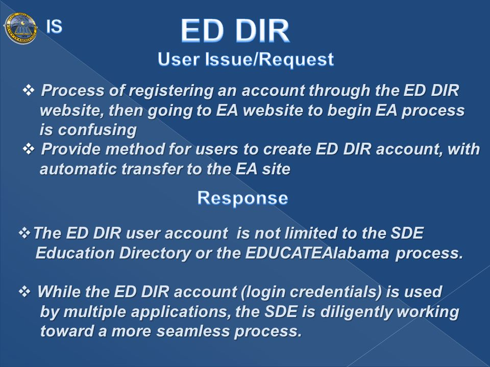 Process of registering an account through the ED DIR website, then going to EA website to begin EA process is confusing Provide method for users to create ED DIR account, with automatic transfer to the EA site Provide method for users to create ED DIR account, with automatic transfer to the EA site The ED DIR user account is not limited to the SDE Education Directory or the EDUCATEAlabama process.