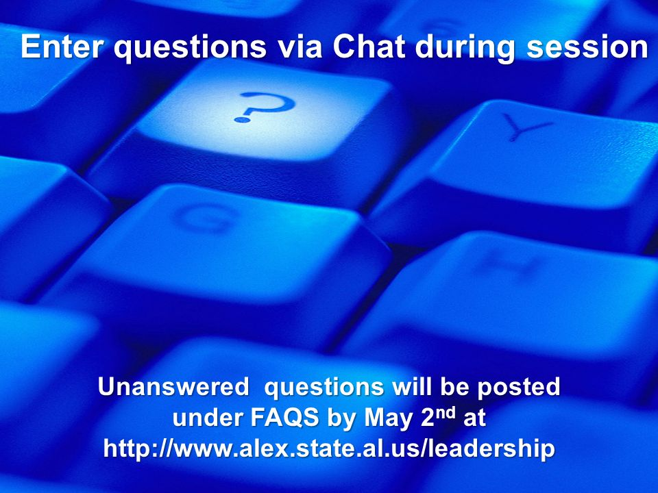Enter questions via Chat during session Unanswered questions will be posted under FAQS by May 2 nd at http://www.alex.state.al.us/leadership