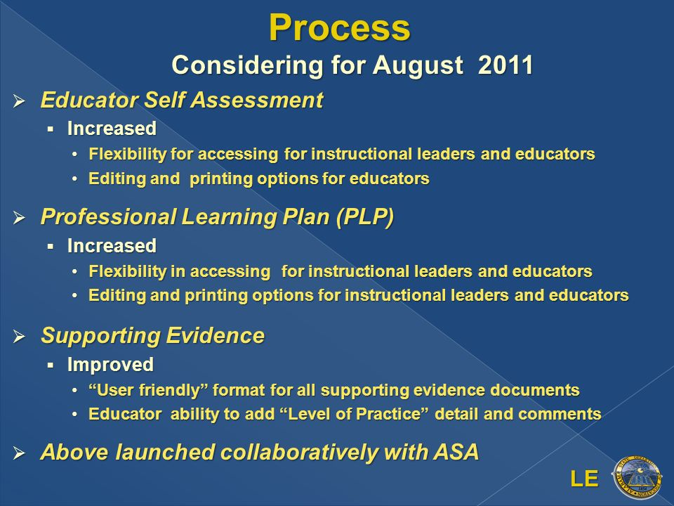 Process Considering for August 2011 Educator Self Assessment Educator Self Assessment Increased Increased Flexibility for accessing for instructional leaders and educatorsFlexibility for accessing for instructional leaders and educators Editing and printing options for educatorsEditing and printing options for educators Professional Learning Plan (PLP) Professional Learning Plan (PLP) Increased Increased Flexibility in accessing for instructional leaders and educatorsFlexibility in accessing for instructional leaders and educators Editing and printing options for instructional leaders and educatorsEditing and printing options for instructional leaders and educators Supporting Evidence Supporting Evidence Improved Improved User friendly format for all supporting evidence documentsUser friendly format for all supporting evidence documents Educator ability to add Level of Practice detail and commentsEducator ability to add Level of Practice detail and comments Above launched collaboratively with ASA Above launched collaboratively with ASA LE