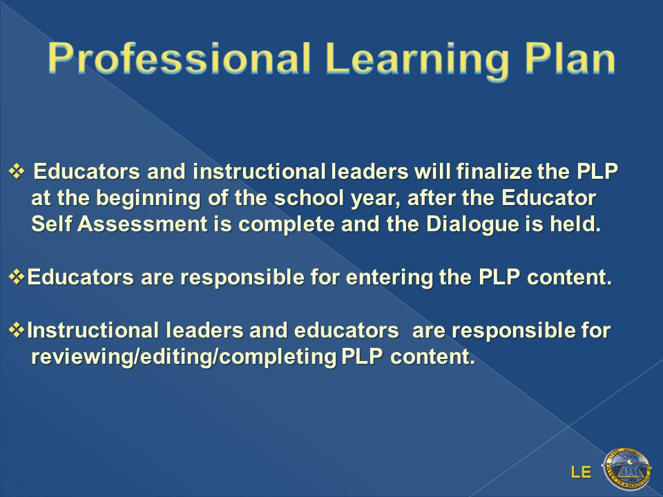 LE Educators and instructional leaders will finalize the PLP at the beginning of the school year, after the Educator Self Assessment is complete and the Dialogue is held.