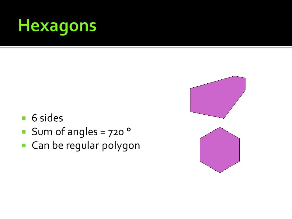 6 sides Sum of angles = 720 ° Can be regular polygon