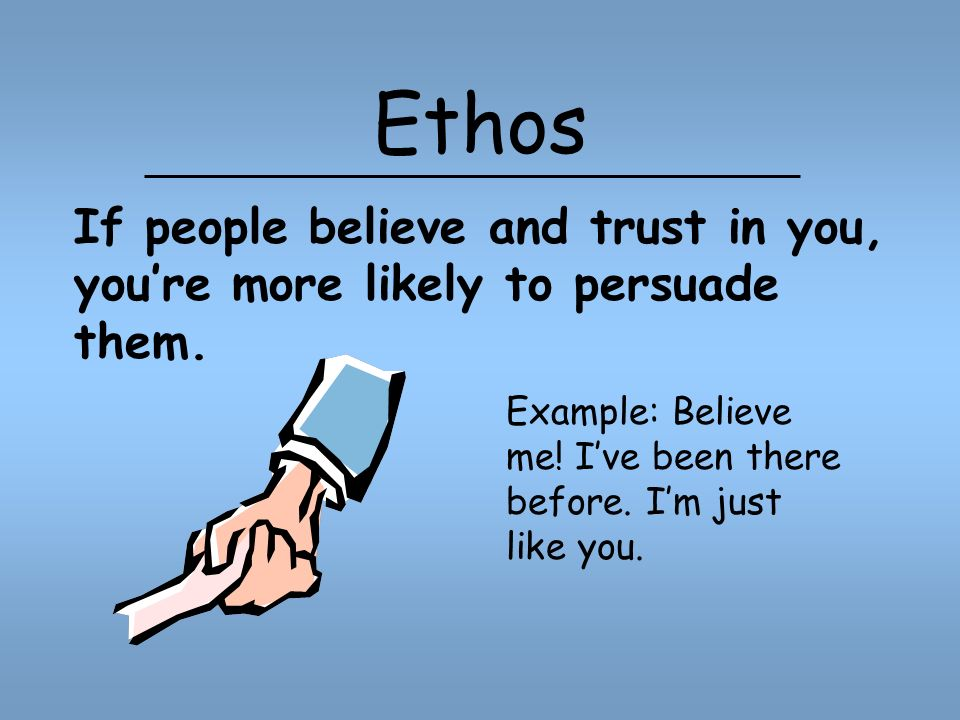 Ethos Example: Believe me. Ive been there before.