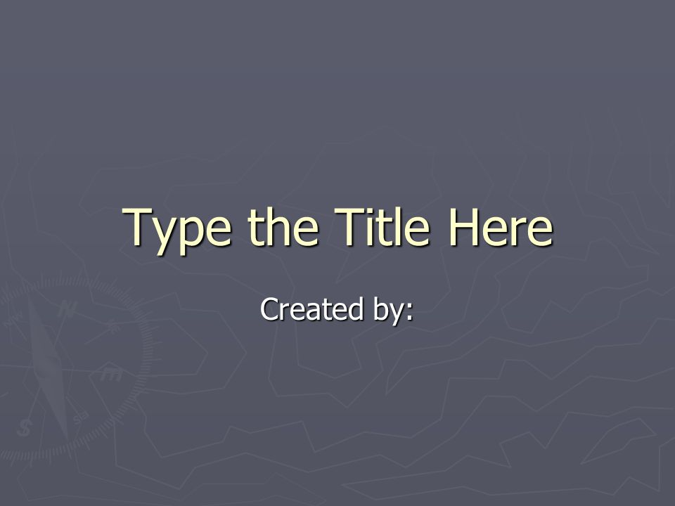 Type the Title Here Created by: