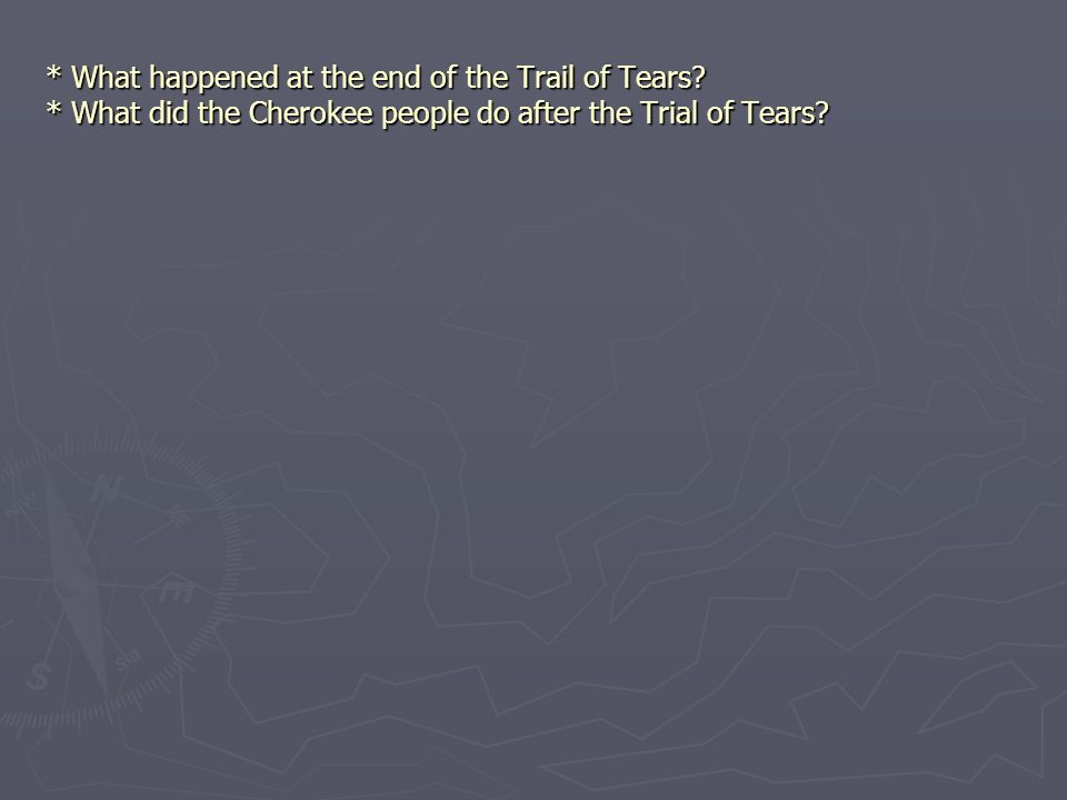 * What happened at the end of the Trail of Tears? * What did the Cherokee people do after the Trial of Tears?