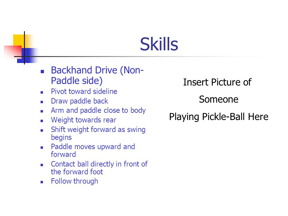 Forehand Drive (Paddle side) Pivot toward sideline Draw paddle back Weight on rear foot Step toward net, swinging paddle forward and upward Weight shi