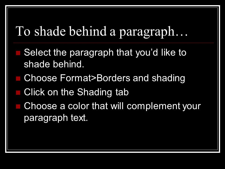 To shade behind a paragraph… Select the paragraph that youd like to shade behind.