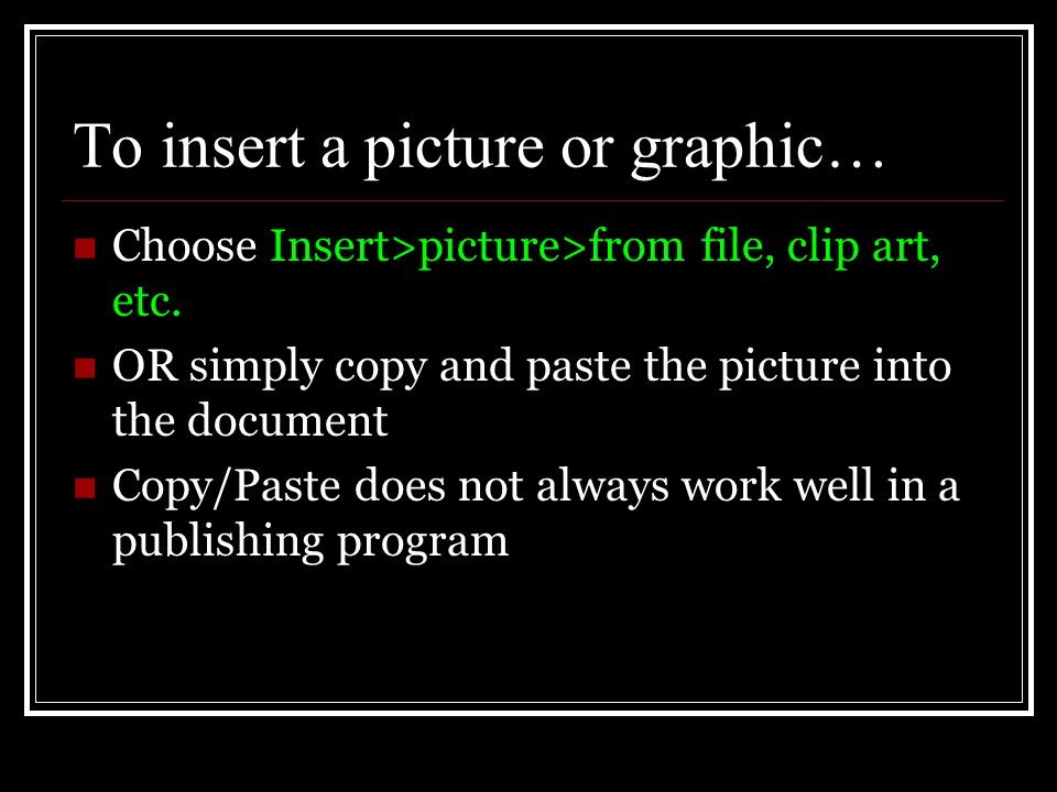 To insert a picture or graphic… Choose Insert>picture>from file, clip art, etc.