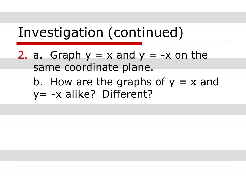 Investigation (continued) 2.a. Graph y = x and y = -x on the same coordinate plane.