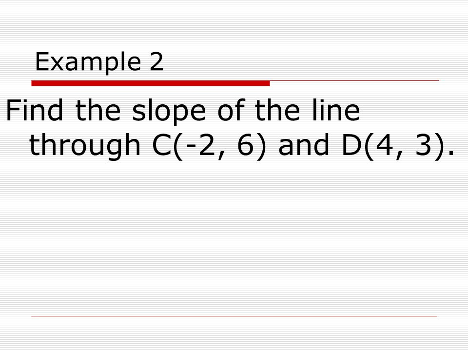 Example 2 Find the slope of the line through C(-2, 6) and D(4, 3).