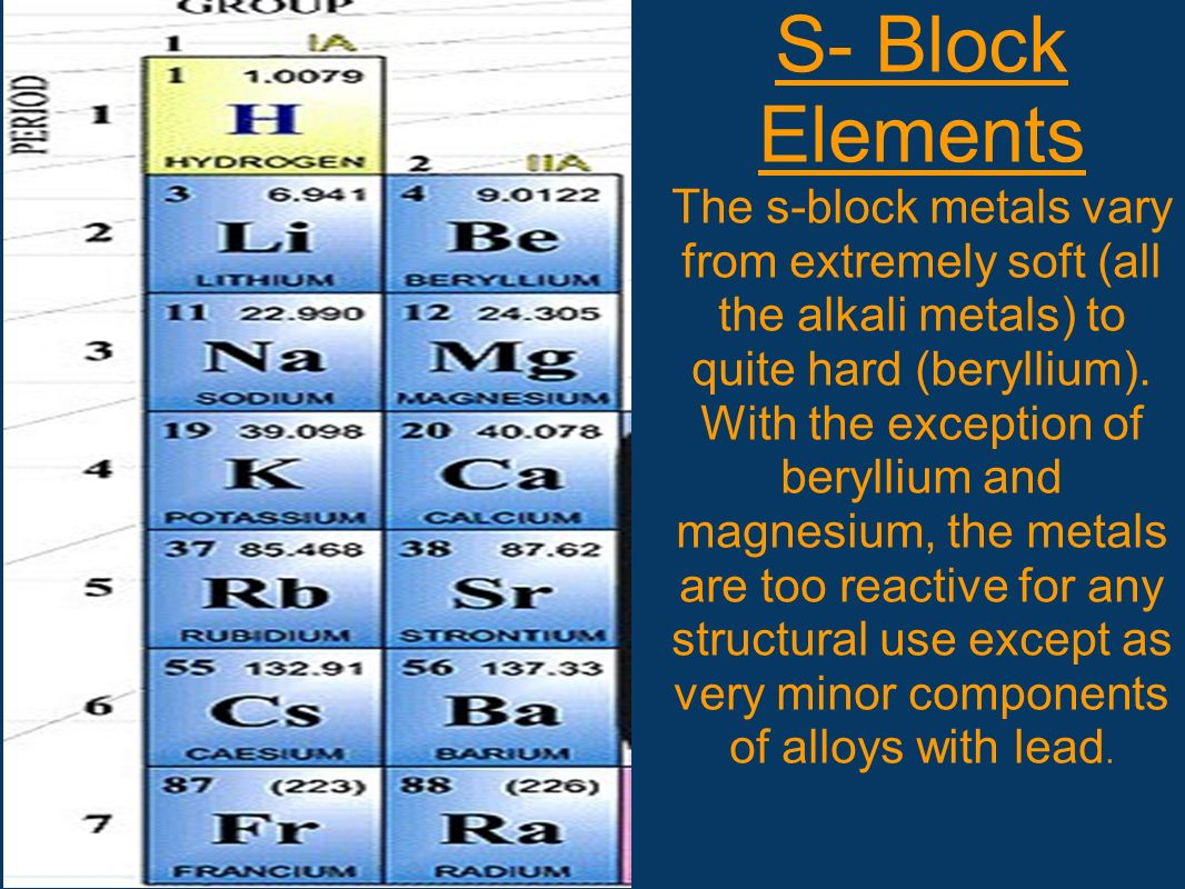 S- Block Elements The s-block metals vary from extremely soft (all the alkali metals) to quite hard (beryllium). With the exception of beryllium and m