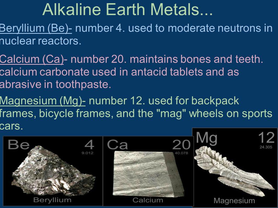 Alkaline Earth Metals... Beryllium (Be)- number 4. used to moderate neutrons in nuclear reactors. Calcium (Ca)- number 20. maintains bones and teeth.