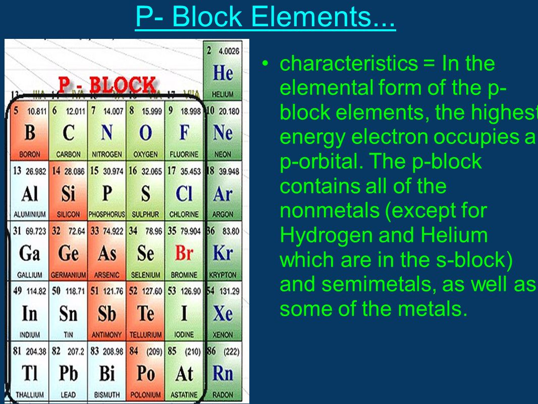 P- Block Elements... characteristics = In the elemental form of the p- block elements, the highest energy electron occupies a p-orbital. The p-block c