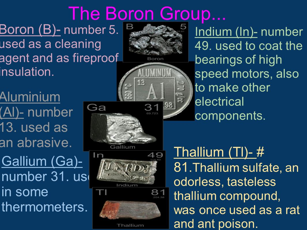 The Boron Group... Boron (B)- number 5. used as a cleaning agent and as fireproof insulation. Aluminium (Al)- number 13. used as an abrasive. Gallium