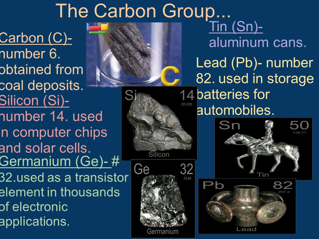 The Carbon Group... Carbon (C)- number 6. obtained from coal deposits. Silicon (Si)- number 14. used in computer chips and solar cells. Germanium (Ge)
