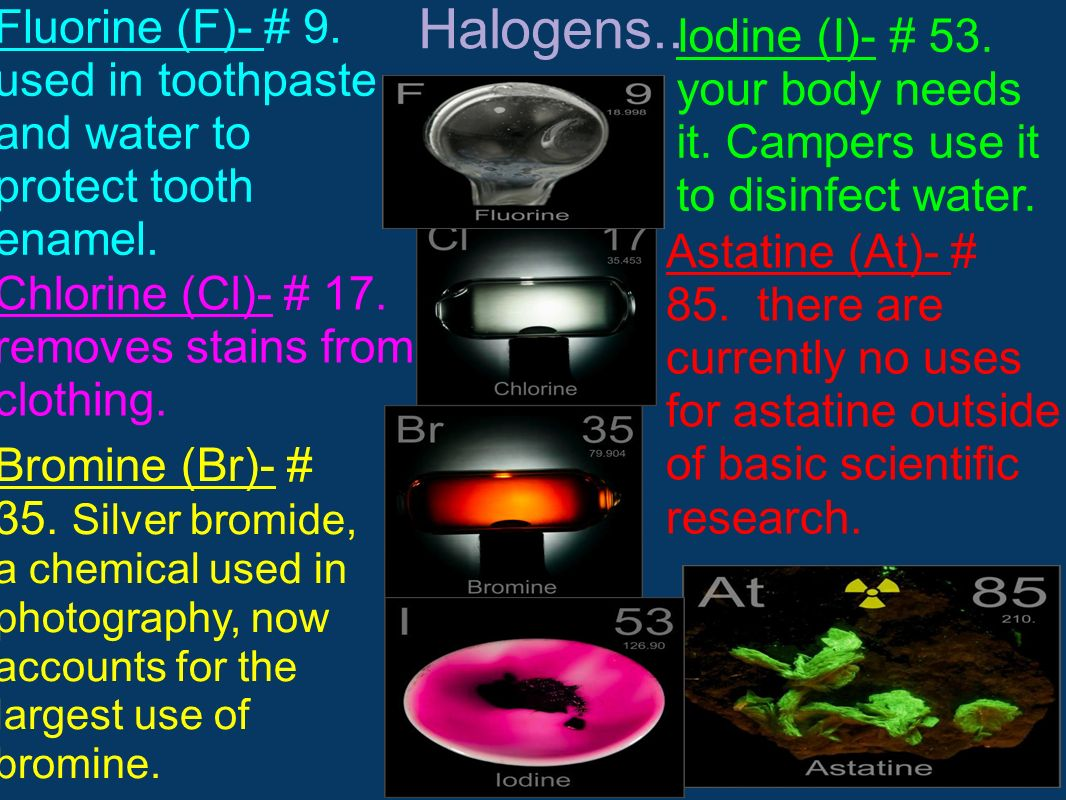 Halogens.. Fluorine (F)- # 9. used in toothpaste and water to protect tooth enamel. Chlorine (Cl)- # 17. removes stains from clothing. Bromine (Br)- #