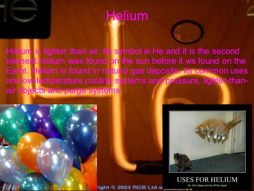 Helium Helium is lighter than air. Its symbol is He and it is the second element.Helium was found on the sun before it ws found on the Earht. Helium i