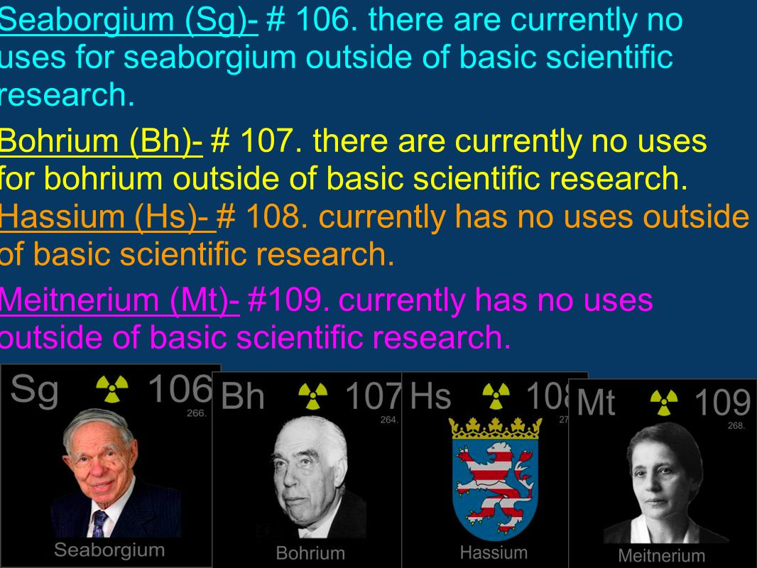 Seaborgium (Sg)- # 106. there are currently no uses for seaborgium outside of basic scientific research. Bohrium (Bh)- # 107. there are currently no u